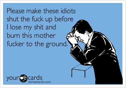 Please make these idiots shut the fuck up before I lose my shit and burn this mother fucker to the ground. / Workplace Ecard / someecards.com