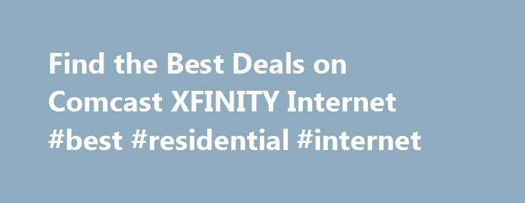 Find the Best Deals on Comcast XFINITY Internet #best #residential #internet http://guyana.nef2.com/find-the-best-deals-on-comcast-xfinity-internet-best-residential-internet/  # For information about XFINITY policies and terms of service, go to www.xfinity.com/policies. WiFi claim based on September and November 2014 studies by Allion Test Labs, Inc. Actual speeds vary and are not guaranteed. Requires XFINITY Internet Performance (or above) service subscription. XFINITY WiFi and Cable WiFi…