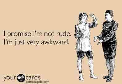This is so me. I'm the most socially awkward person you'll ever meet ;)