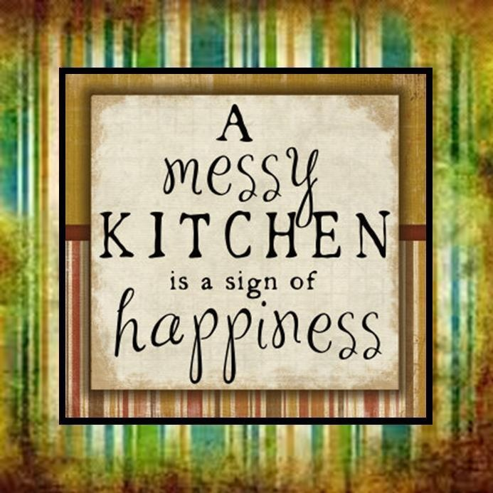 a messy kitchen is a sign of happiness messy kitchen on kitchen quotes id=88865