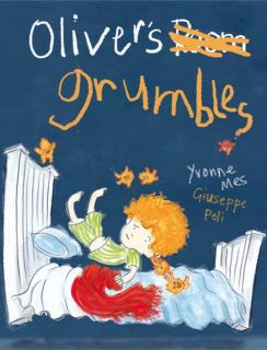 Oliver's Grumbles November 2015 Author - Yvonne Mes Illustrator - Giuseppe Poli HB | ISBN 978-0-9944280-0-4 32 pgs | Picture Book Oliver is a happy little boy, until one day he wakes up with Grumbles in his head.... and Grumbles IN HIS BED!! The Grumbles dance on Oliver's chest, tug at his ears and cause all sorts of trouble for him, but when they run away with his snuggle blanket it's the last straw! Will Oliver work out a way to tame those terrible Grumbles?