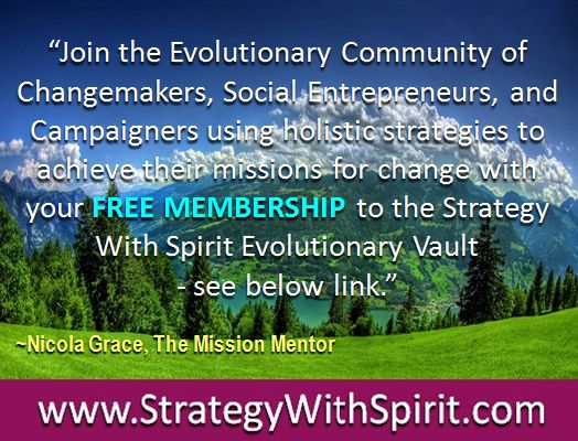 """""""Join the Evolutionary Community of Changemakers, Social Entrepreneurs, and Campaigners using holistic strategies to achieve their missions for change with yourFREE MEMBERSHIPto the Strategy With Spirit Evolutionary Vault  - see below link."""""""
