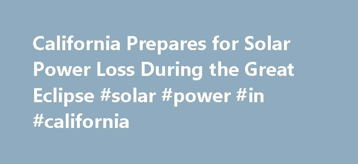 California Prepares for Solar Power Loss During the Great Eclipse #solar #power #in #california http://los-angeles.remmont.com/california-prepares-for-solar-power-loss-during-the-great-eclipse-solar-power-in-california/  # YahooNews California Prepares for Solar Power Loss During the Great Eclipse California Prepares for Solar Power Loss During the Great Eclipse A total solar eclipse that will sweep across the United States on Aug. 21 is expected to make a noticeable dent in solar-energy…