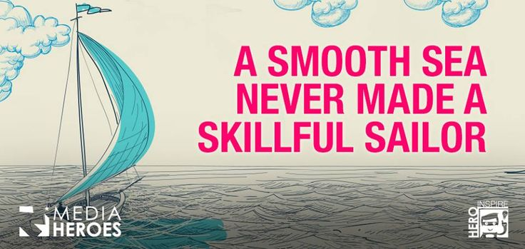 A smooth sea never made a skilful sailor