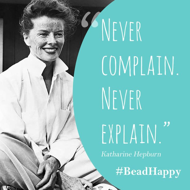 """""""Never complain. Never explain."""" - Katherine Hepburn 
