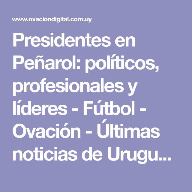Presidentes en Peñarol: políticos, profesionales y líderes - Fútbol - Ovación - Últimas noticias de Uruguay y el Mundo actualizadas - Diario EL PAIS Uruguay