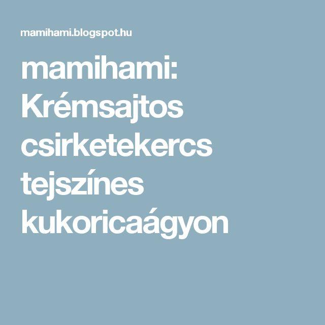 mamihami: Krémsajtos csirketekercs tejszínes kukoricaágyon