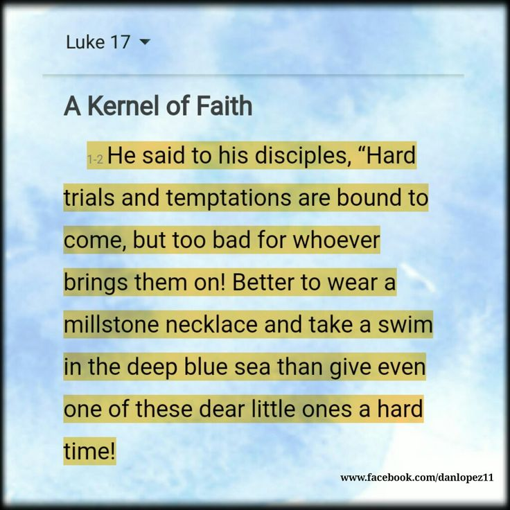 """Luke 17:1-2 MSG He said to his disciples, """"Hard trials and temptations are bound to come, but too bad for whoever brings them on! Better to wear a millstone necklace and take a swim in the deep blue sea than give even one of these dear little ones a hard time! #BibleVerseOfTheDay #VerseOfTheDay"""