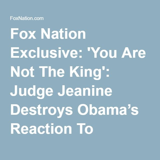 06-23-2016  Fox Nation Exclusive: 'You Are Not The King': Judge Jeanine Destroys Obama's Reaction To SCOTUS Immigration Decision