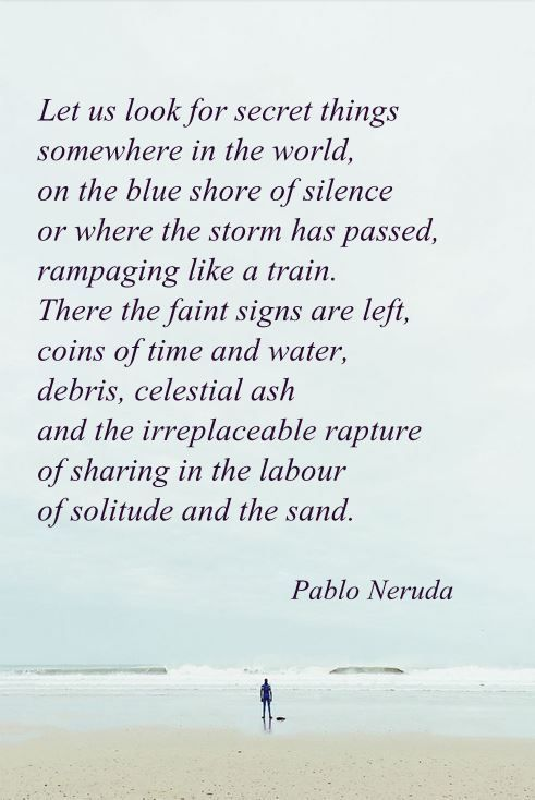 """""""Let us look for secret things somewhere in the world"""" -Pablo Neruda"""