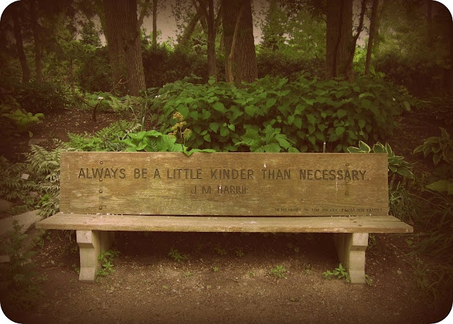 Bench Quotes: Always be a little kinder than necessary. ~ J.M. Barrie