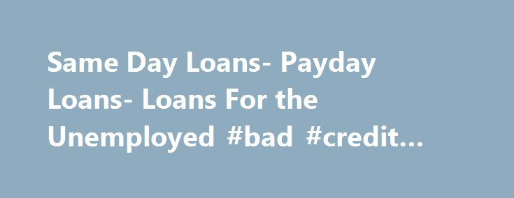 Same Day Loans- Payday Loans- Loans For the Unemployed #bad #credit #loans #canada http://loans.remmont.com/same-day-loans-payday-loans-loans-for-the-unemployed-bad-credit-loans-canada/  #same day loans for unemployed # Welcome To Loans For The Unemployed Loans For The Unemployed is a one stop solution for the unemployed borrowers of the US who are in need of cash assistance. Whether you need short term or long term, secured or unsecured cash solution, you are sure to find it through […]The…