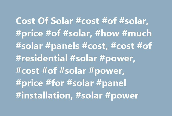 Cost Of Solar #cost #of #solar, #price #of #solar, #how #much #solar #panels #cost, #cost #of #residential #solar #power, #cost #of #solar #power, #price #for #solar #panel #installation, #solar #power http://coupons.nef2.com/cost-of-solar-cost-of-solar-price-of-solar-how-much-solar-panels-cost-cost-of-residential-solar-power-cost-of-solar-power-price-for-solar-panel-installation-solar-powe/  # Cost Of Solar To add some much needed transparency to the industry, the cost of solar power will…
