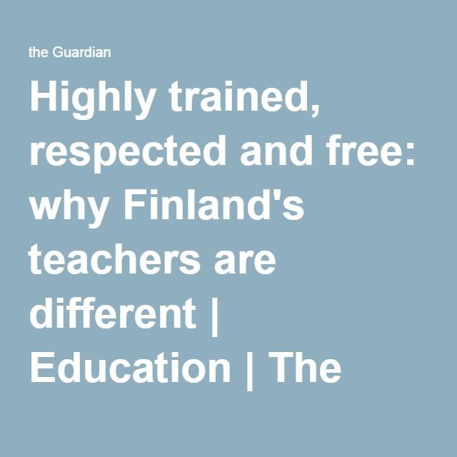 Highly trained, respected and free: why Finland's teachers are different   Education   The Guardian