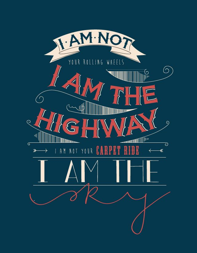I am not your rolling wheels, I am the highway I am not your carpet ride, I am the sky  http://undertheindiansky.blogspot.in/2013/09/design-diaries-i-am-highway.html