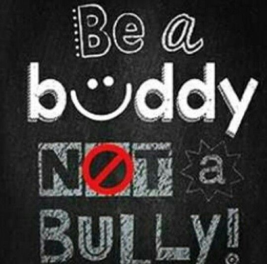 Stop bullying if you want help talk to me I want to be your buddy not your bully