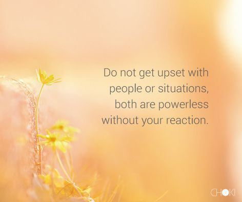 """Do not get upset with people or situations. Both are powerless without your reaction."" #Quotes #choki #inspiration"