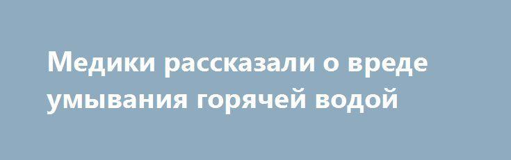 Медики рассказали о вреде умывания горячей водой http://ukrainianwall.com/health/mediki-rasskazali-o-vrede-umyvaniya-goryachej-vodoj/  Ежедневное умывание лица и смывание декоративной косметики занимает всего несколько минут. Но этого достаточно, чтобы нанести коже вред, если использовать горячую воду. Даже в холодное время года наберитесь терпения и