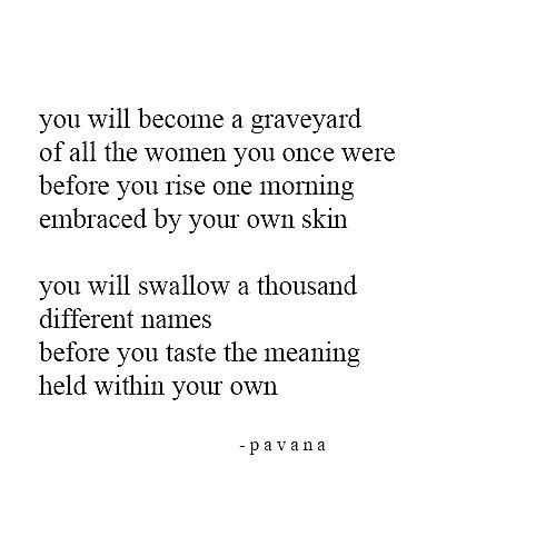 You will become a graveyard of all the women you once were before you rise one morning embraced by your own skin.