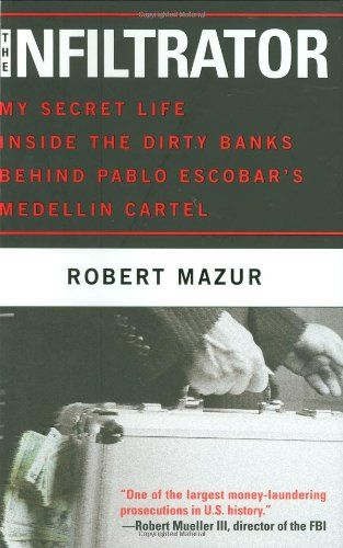 The Infiltrator: My Secret Life Inside the Dirty Banks Behind Pablo Escobar's Medellín Cartel by Robert Mazur
