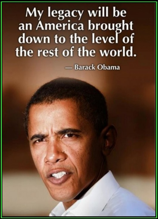 """My legacy will be an America brought down to the level of the rest of the world."" - Barack Obama  True to his word, he has done just that."