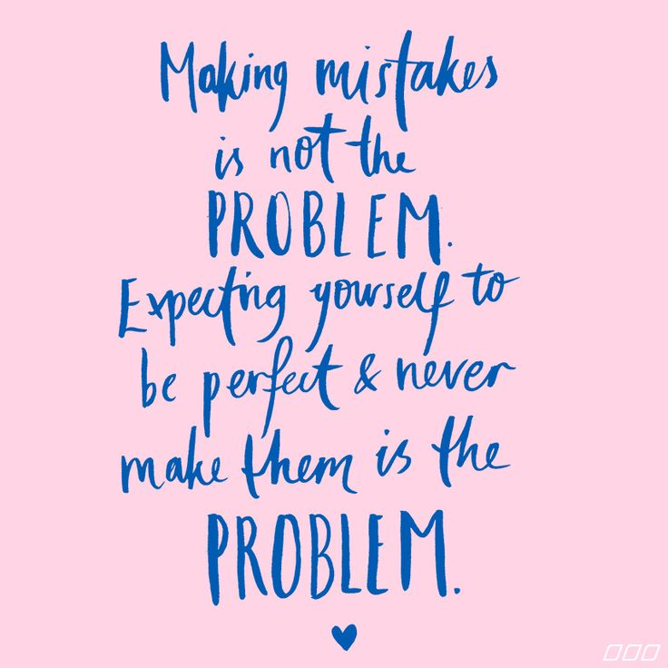 Making mistakes is not the problem. Expecting yourself to be perfect & never make them is the problem.