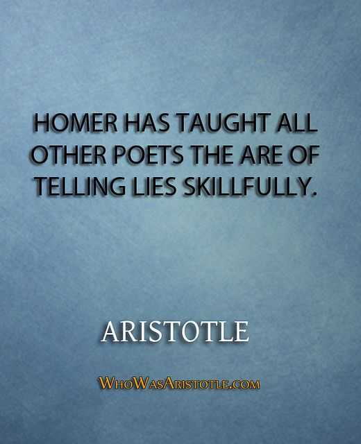 Homer has taught all other poets the are of telling lies skillfully._Aristotle77Homer has taught all other poets the are of telling lies skillfully._   http://whowasaristotle.com/?p=159