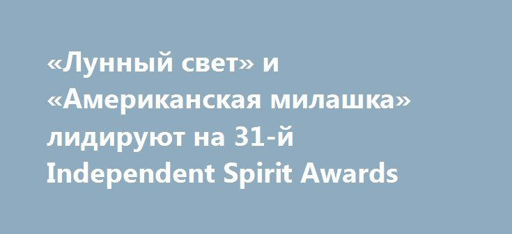 «Лунный свет» и «Американская милашка» лидируют на 31-й Independent Spirit Awards Стали известны номинанты одной из главных американских премий, чествующей достижения в независимом кино.