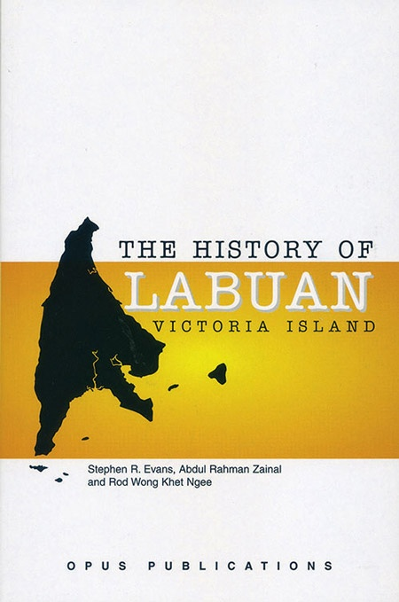The History of Labuan (Victoria Island) (Reprint) by Stephen R. Evans, Abdul Rahman Zainal and Rod Wong Khet Ngee