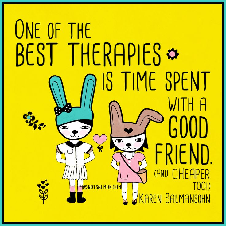 One Of The Best Therapies Is Time Spent With A Good Friend   And Cheaper Too