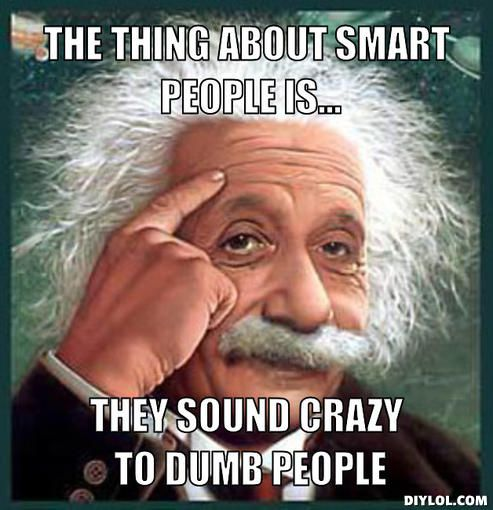dumbass people | ... the-thing-about-smart-people-is-they-sound-crazy-to-dumb-people-cc1514
