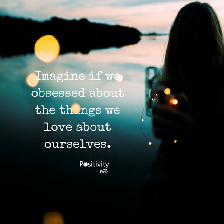 Imagine if we obsessed about the things we love about ourselves. #positivitynote #positivity #inspiration