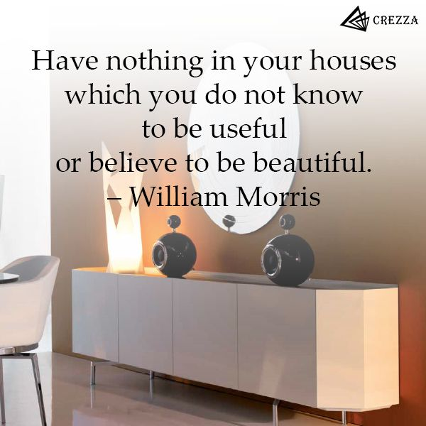 Have nothing in your houses which you do not know to be useful or believe to be beautiful -William Morris