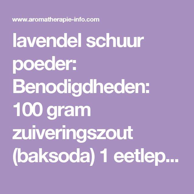 lavendel schuur poeder:  Benodigdheden:  100 gram zuiveringszout (baksoda) 1 eetlepel zeer fijn gemalen gedroogde lavendelbloemen (de bloemetjes kan je bijv. in een vijzel fijn malen) 3-8 druppels lavendel etherische olie