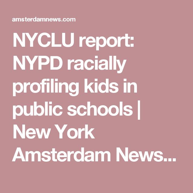 NYCLU report: NYPD racially profiling kids in public schools |  New York Amsterdam News: The new Black view