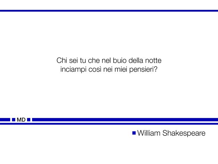 """""""Chi sei tu che nel buio della notte inciampi così nei miei pensieri?"""" (Cit. William Shakespeare)"""
