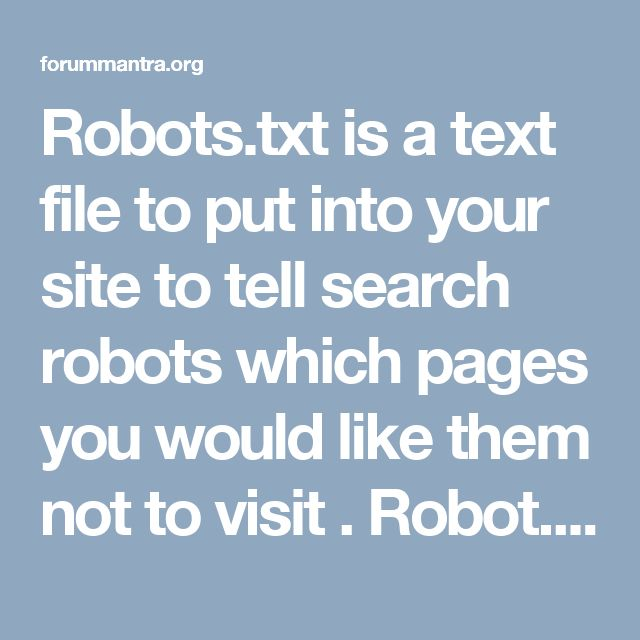 Robots.txt is a text file to put into your site to tell search robots which pages you would like them not to visit . Robot.txt is mandatory for search engine because it prevents search engines from crawling your site.
