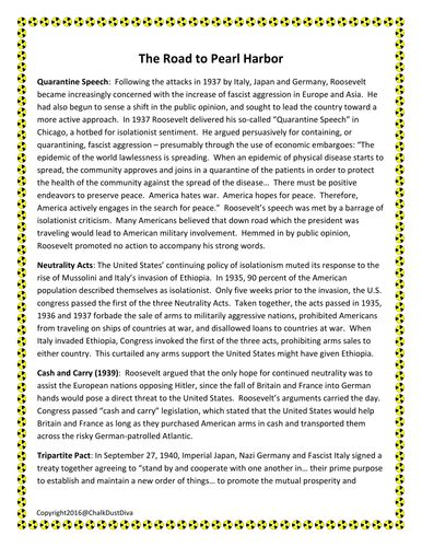World War II: The Road to Pearl Harbor Reading Activity  In this engaging reading activity students will learn about the foreign policy of the United States prior to the attack on Pearl Harbor in 1941 and complete a corresponding graphic organizer. A formative writing assessment is included. Topics include: Quarantine Speech Neutrality Acts Cash and Carry Tripartite Pact Lend-Lease Act Atlantic Charter Conflict in Indochina
