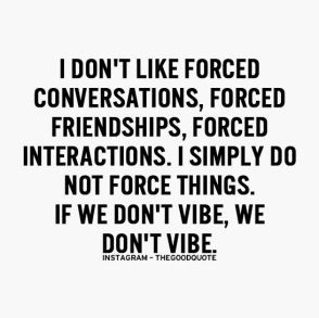 I don't like forced conversations, forced friendships, forced interactions, I simply do not force anythings. If we don't vibe, we don't vibe