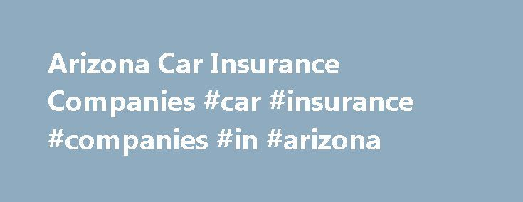 Arizona Car Insurance Companies #car #insurance #companies #in #arizona http://nigeria.nef2.com/arizona-car-insurance-companies-car-insurance-companies-in-arizona/  # Arizona Car Insurance Arizona car insurance is required for any vehicle registered in Arizona. Every state has different requirements and Arizona only requires you have Bodily Injury and Property Damage. However if do not yet have car insurance there is another option just to get your tags. The Arizona Department of Insurance…