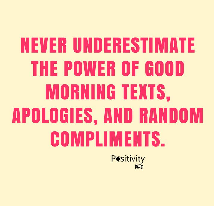Never underestimate the power of good morning texts apologies and random compliments. #positivityntoe #beautifulthoughts #dailyinspiration #inspiration