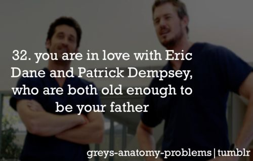 Grey's Anatomy Problems 32. You are in love with Eric Dane and Patrick Dempsey, who are both old enough to be your father. Is there really anything wrong with that??