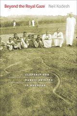BEYOND THE ROYAL GAZE: CLANSHIP AND PUBLIC HEALING IN BUGANDA ~ Neil Kodesh ~ University of Virginia Press ~ 2010