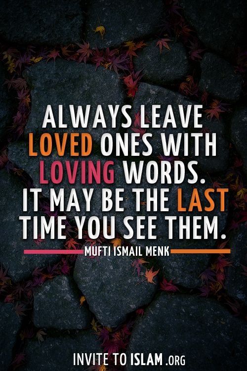 Always leave loved ones with loving words. It may be the last time you see them