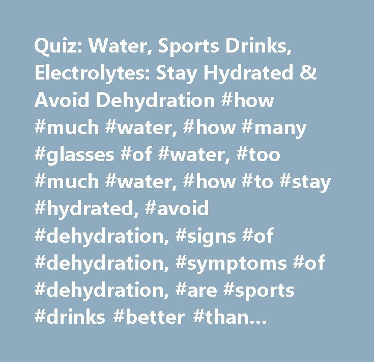 Quiz: Water, Sports Drinks, Electrolytes: Stay Hydrated & Avoid Dehydration #how #much #water, #how #many #glasses #of #water, #too #much #water, #how #to #stay #hydrated, #avoid #dehydration, #signs #of #dehydration, #symptoms #of #dehydration, #are #sports #drinks #better #than #water, #electrolytes, #hydration #and #dehydration, #exercise #and #water, #exercise #and #hydration…