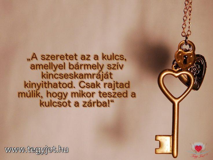 """""""A szeretet az a kulcs, amellyel bármely szív kincseskamráját kinyithatod. Csak rajtad múlik, hogy mikor teszed a kulcsot a zárba!"""""""
