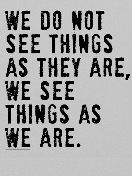 we do not see things as they are, we see things as we are