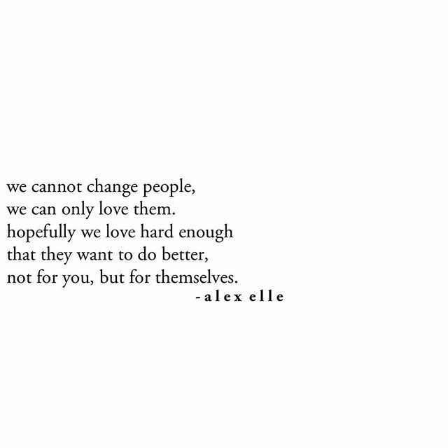 This. Right here, is the simplest thing we need to understand -  we CANNOT change people, we can only LOVE them... love them with ALL you got <3