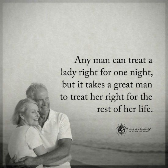 Any man can treat a lady right for one night, but it takes a great man to treat her right for the rest of her life.