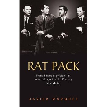 Rat Pack - Frank Sinatra si prietenii lui in anii de glorie ai lui Kenedy si ai Mafiei - Javier Marquez - eMAG.ro
